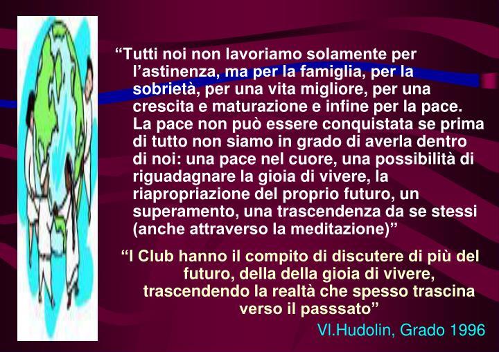 """""""Tutti noi non lavoriamo solamente per l'astinenza, ma per la famiglia, per la sobrietà, per una vita migliore, per una crescita e maturazione e infine per la pace. La pace non può essere conquistata se prima di tutto non siamo in grado di averla dentro di noi: una pace nel cuore, una possibilità di riguadagnare la gioia di vivere, la riapropriazione del proprio futuro, un superamento, una trascendenza da se stessi (anche attraverso la meditazione)"""""""