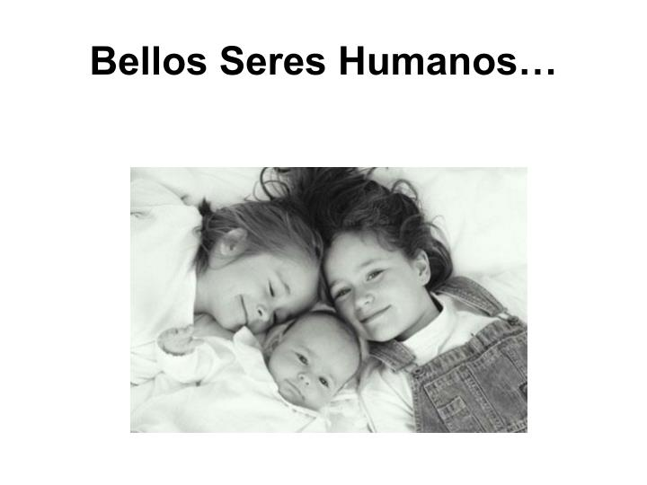 Bellos Seres Humanos…
