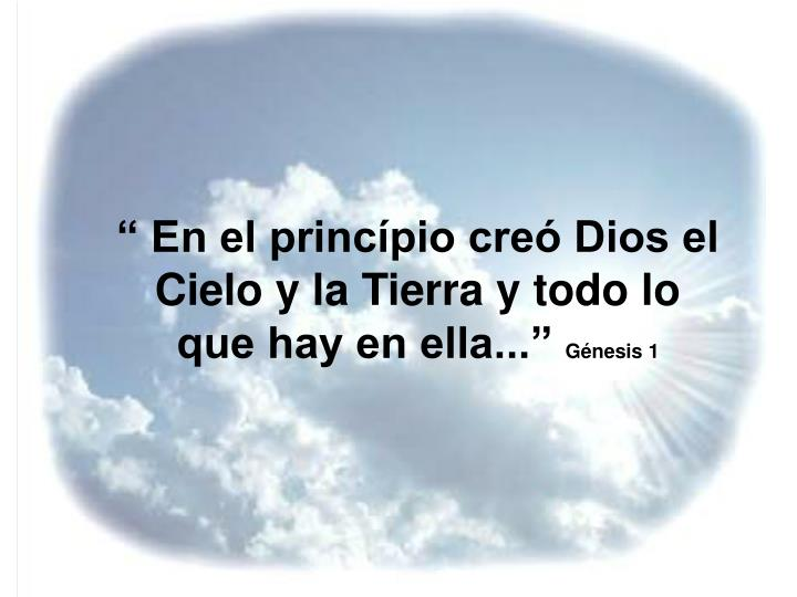 """"""" En el princípio creó Dios el Cielo y la Tierra y todo lo que hay en ella..."""""""