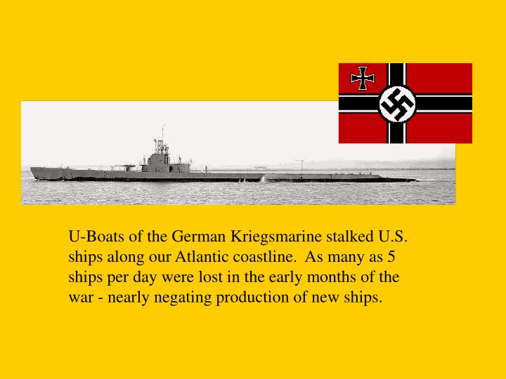 U-Boats of the German Kriegsmarine stalked U.S. ships along our Atlantic coastline.  As many as 5 ships per day were lost in the early months of the war - nearly negating production of new ships.