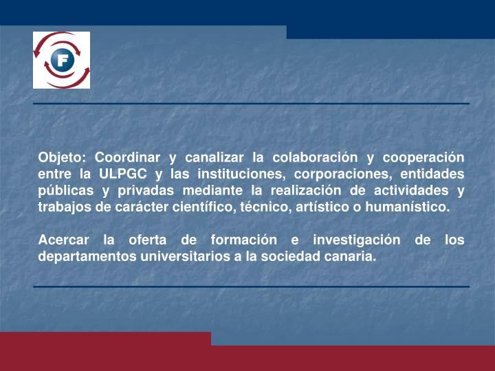 Objeto: Coordinar y canalizar la colaboración y cooperación entre la ULPGC y las instituciones, corporaciones, entidades públicas y privadas mediante la realización de actividades y trabajos de carácter científico, técnico, artístico o humanístico.