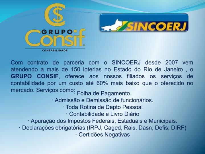 Com contrato de parceria com o SINCOERJ desde 2007 vem atendendo a mais de 150 loterias no Estado do Rio de Janeiro , o