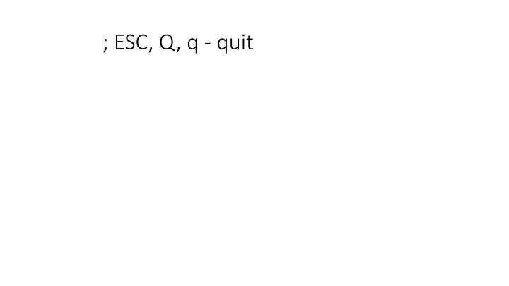 ; ESC, Q, q - quit