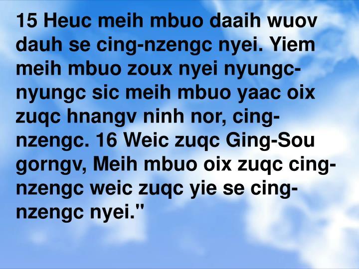 """15 Heuc meih mbuo daaih wuov dauh se cing-nzengc nyei. Yiem meih mbuo zoux nyei nyungc-nyungc sic meih mbuo yaac oix zuqc hnangv ninh nor, cing-nzengc. 16 Weic zuqc Ging-Sou gorngv, Meih mbuo oix zuqc cing-nzengc weic zuqc yie se cing-nzengc nyei."""""""