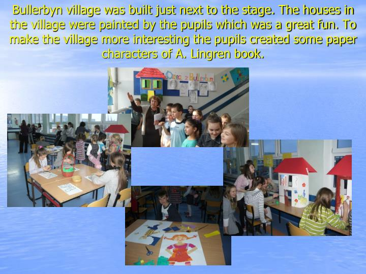 Bullerbyn village was built just next to the stage. The houses in the village were painted by the pupils which was a great fun. To make the village more interesting the pupils created some paper characters of A. Lingren book.