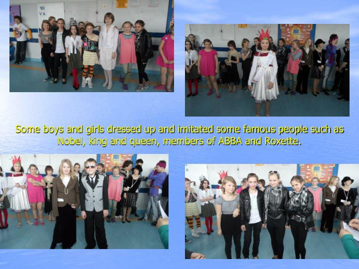 Some boys and girls dressed up and imitated some famous people such as Nobel, king and queen, members of ABBA and Roxette.