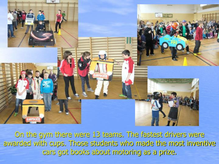 On the gym there were 13 teams. The fastest drivers were awarded with cups. Those students who made the most inventive cars got books about motoring as a prize.