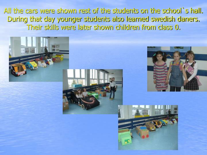 All the cars were shown rest of the students on the school`s hall. During that day younger students also learned swedish daners. Their skills were later shown children from class 0.