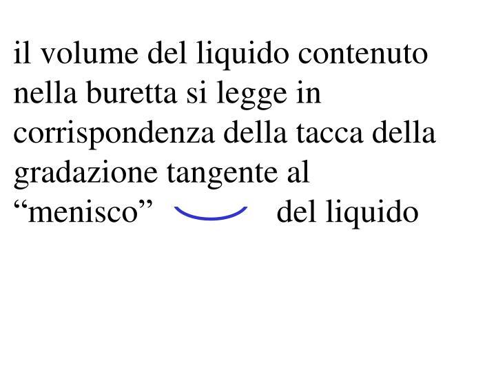 il volume del liquido contenuto nella buretta si legge in corrispondenza della tacca della gradazione tangente al