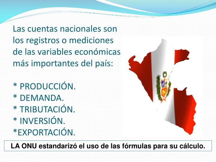 Las cuentas nacionales son los registros o mediciones de las variables económicas más importantes del país: