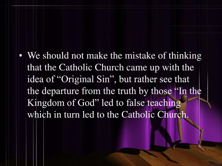 """We should not make the mistake of thinking that the Catholic Church came up with the idea of """"Original Sin"""", but rather see that the departure from the truth by those """"In the Kingdom of God"""" led to false teaching which in turn led to the Catholic Church."""