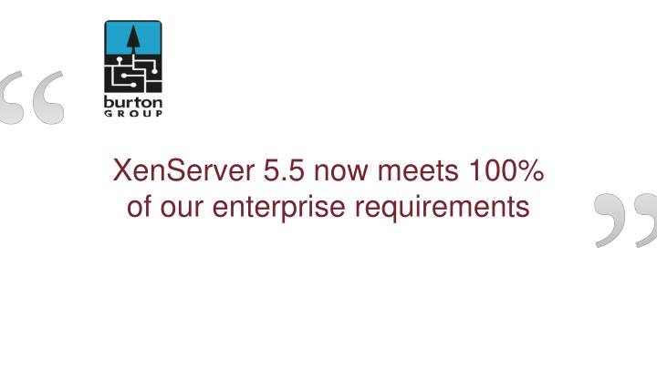 XenServer 5.5 now meets 100% of our enterprise requirements