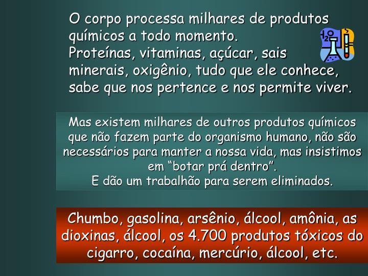 O corpo processa milhares de produtos químicos a todo momento.