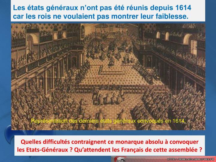 Les tats gnraux nont pas t runis depuis 1614 car les rois ne voulaient pas montrer leur faiblesse.