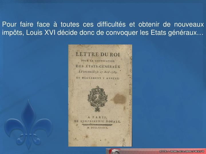 Pour faire face  toutes ces difficults et obtenir de nouveaux impts, Louis XVI dcide donc de convoquer les Etats gnraux