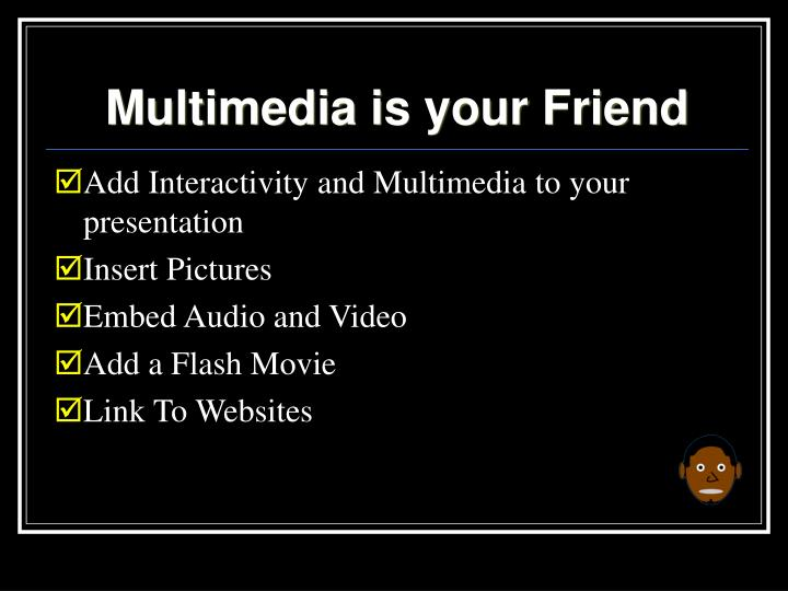 Multimedia is your Friend