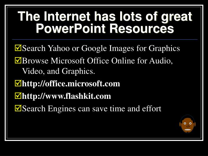 The Internet has lots of great PowerPoint Resources