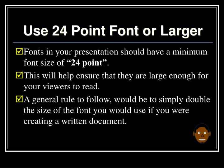 Use 24 Point Font or Larger