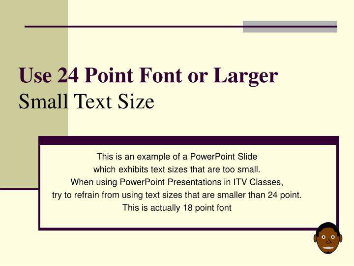 Use 24 point font or larger small text size