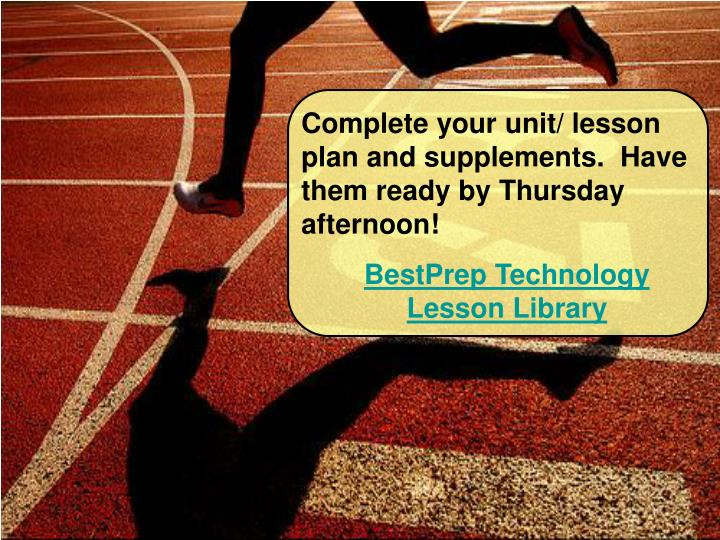 Complete your unit/ lesson plan and supplements.  Have them ready by Thursday afternoon!