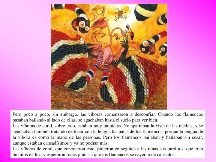 Pero poco a poco, sin embargo, las víboras comenzaron a desconfiar. Cuando los flamencos pasaban bailando al lado de ellas, se agachaban hasta el suelo para ver bien.