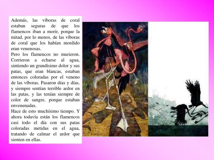 Además, las víboras de coral estaban seguras de que los flamencos iban a morir, porque la mitad, por lo menos, de las víboras de coral que los habían mordido eran venenosas.