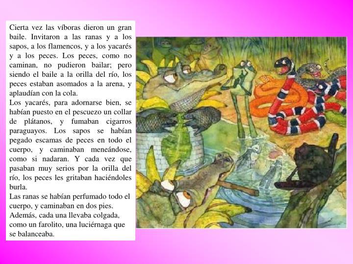 Cierta vez las víboras dieron un gran baile. Invitaron a las ranas y a los sapos, a los flamencos, y a los yacarés y a los peces. Los peces, como no caminan, no pudieron bailar; pero siendo el baile a la orilla del río, los peces estaban asomados a la arena, y aplaudían con la cola.
