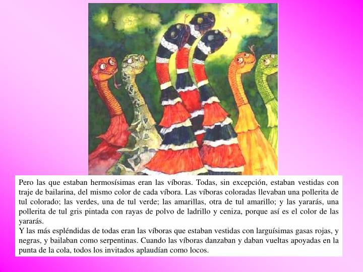 Pero las que estaban hermosísimas eran las víboras. Todas, sin excepción, estaban vestidas con traje de bailarina, del mismo color de cada víbora. Las víboras coloradas llevaban una pollerita de tul colorado; las verdes, una de tul verde; las amarillas, otra de tul amarillo; y las yararás, una pollerita de tul gris pintada con rayas de polvo de ladrillo y ceniza, porque así es el color de las yararás.