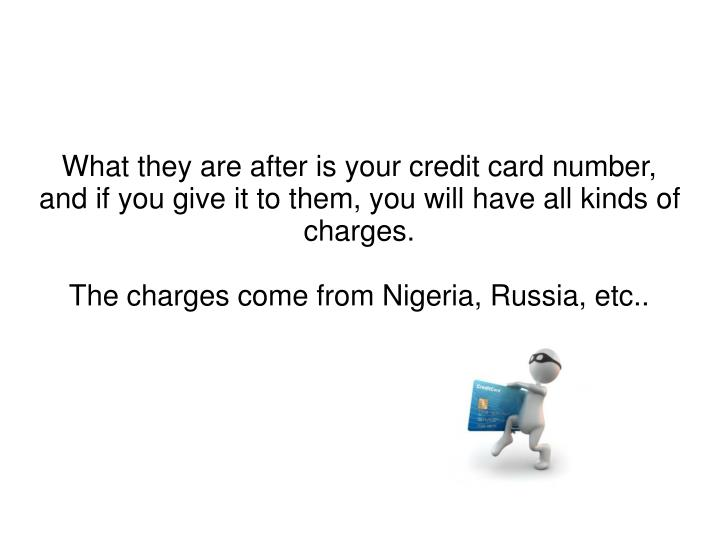 What they are after is your credit card number, and if you give it to them, you will have all kinds of charges.