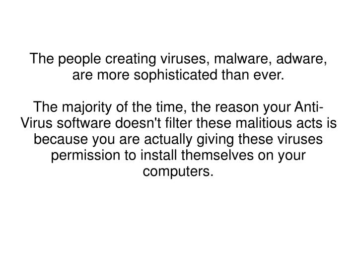The people creating viruses, malware, adware, are more sophisticated than ever.