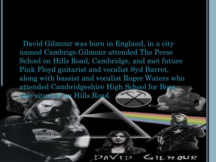 David Gilmour was born in England, in a city named Cambrige.