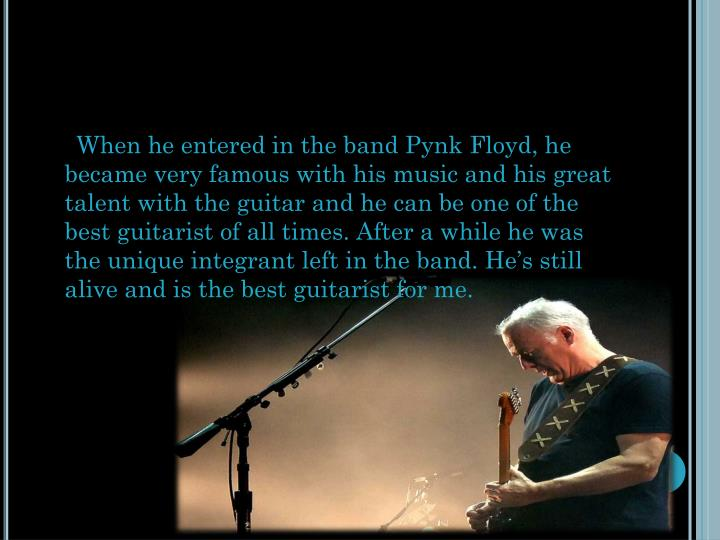 When he entered in the band Pynk Floyd, he became very famous with his music and his great talent with the guitar and he can be one of the best guitarist of all times. After a while he was the unique integrant left in the band. He's still alive and is the best guitarist for me.