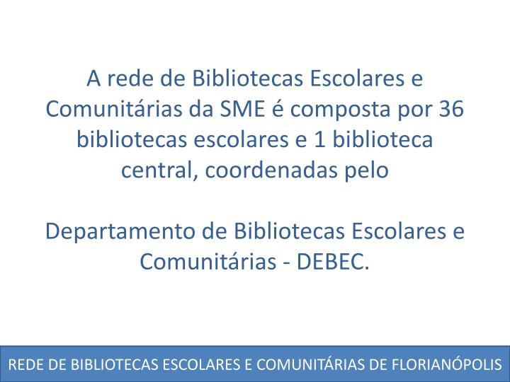 A rede de Bibliotecas Escolares e Comunitárias da SME é composta por 36 bibliotecas escolares e 1 biblioteca central, coordenadas pelo