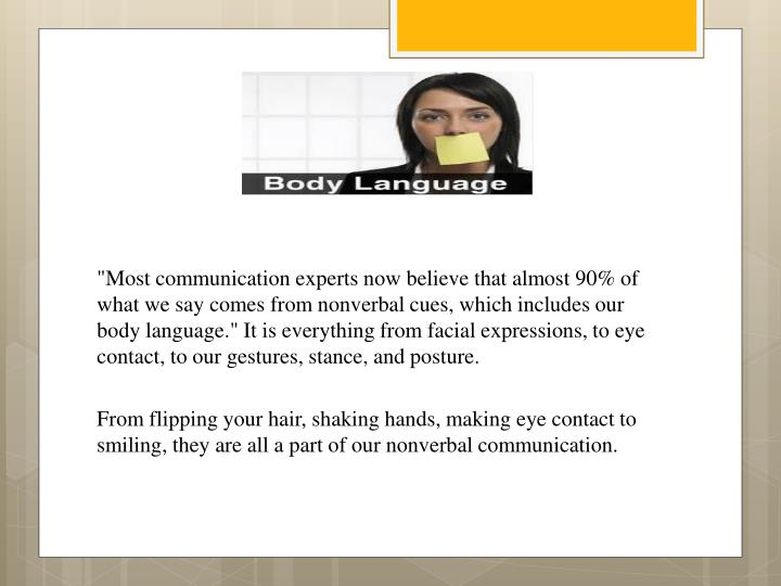 """""""Most communication experts now believe that almost 90% of what we say comes from nonverbal cues, which includes our body language."""" It is everything from facial expressions, to eye contact, to our gestures, stance, and posture."""