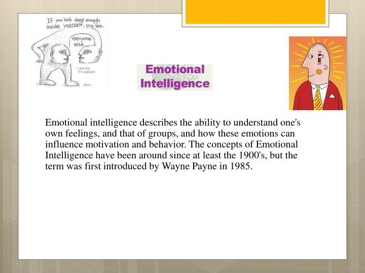 Emotional intelligence describes the ability to understand one's own feelings, and that of groups, and how these emotions can influence motivation and behavior. The concepts of Emotional Intelligence have been around since at least the 1900's, but the term was first introduced by Wayne Payne in 1985.