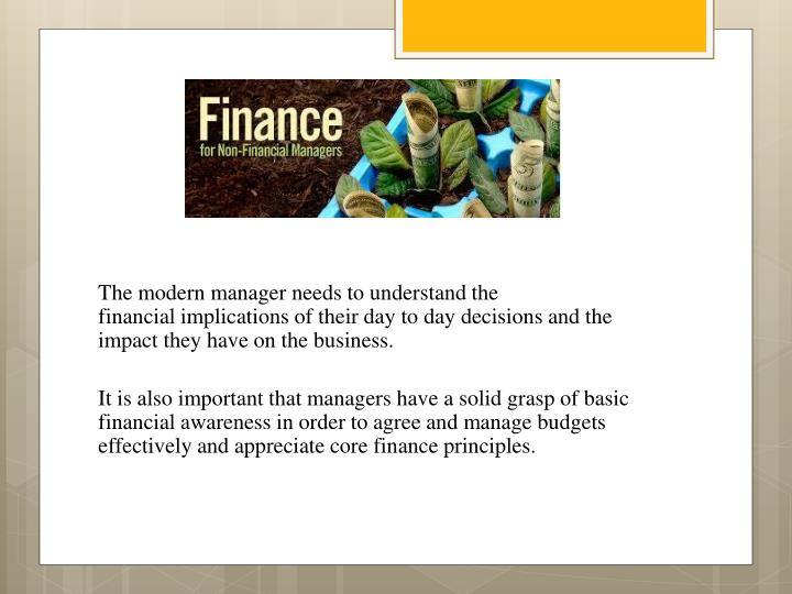 The modern manager needs to understand the financialimplications of their day to day decisions and the impact they have on the business.