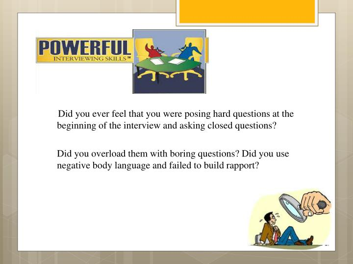 Did you ever feel that you were posing hard questions at the beginning of the interview and asking closed questions?
