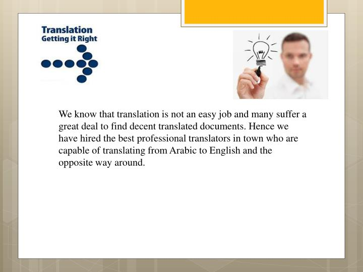 We know that translation is not an easy job and manysuffer a great deal to find decent translated documents. Hence we have hired the best professional translatorsin town who are capable of translating from Arabic to Englishand the opposite way around.