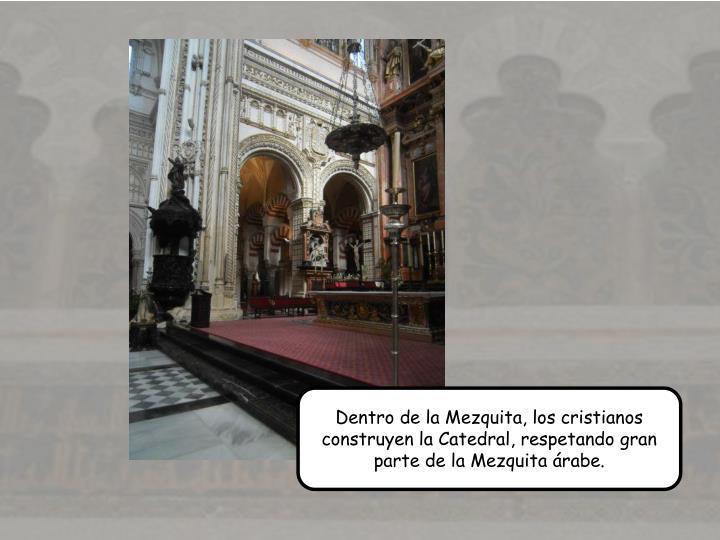 Dentro de la Mezquita, los cristianos construyen la Catedral, respetando gran parte de la Mezquita rabe.