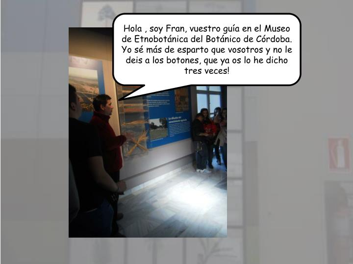 Hola , soy Fran, vuestro gua en el Museo de Etnobotnica del Botnico de Crdoba.