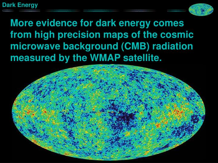 More evidence for dark energy comes from high precision maps of the cosmic microwave background (CMB) radiation measured by the WMAP satellite.
