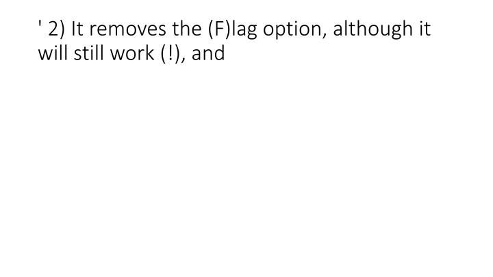 ' 2) It removes the (F)lag option, although it will still work (!), and