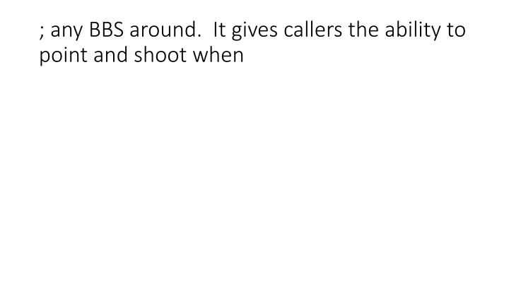 ; any BBS around.  It gives callers the ability to point and shoot when