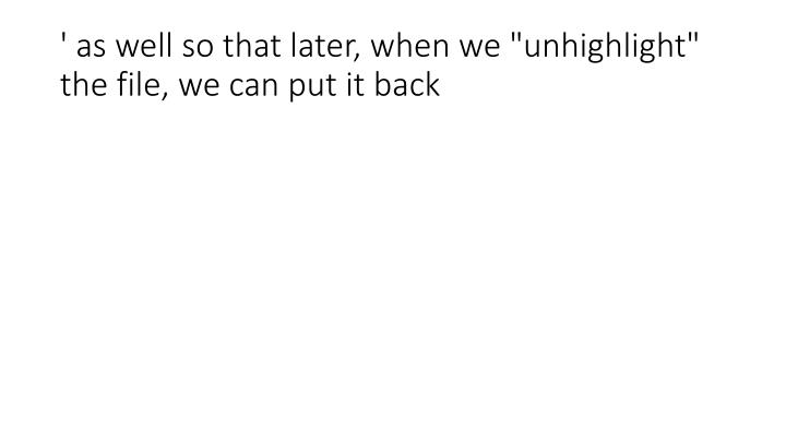 """' as well so that later, when we """"unhighlight"""" the file, we can put it back"""