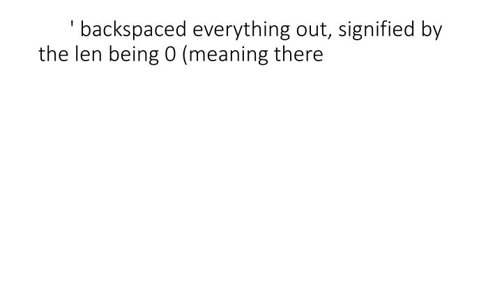 ' backspaced everything out, signified by the len being 0 (meaning there