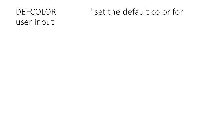 DEFCOLOR                ' set the default color for user input
