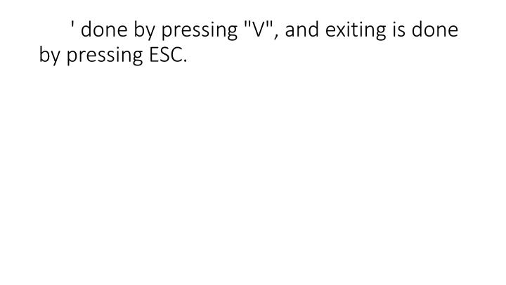 """' done by pressing """"V"""", and exiting is done by pressing ESC."""