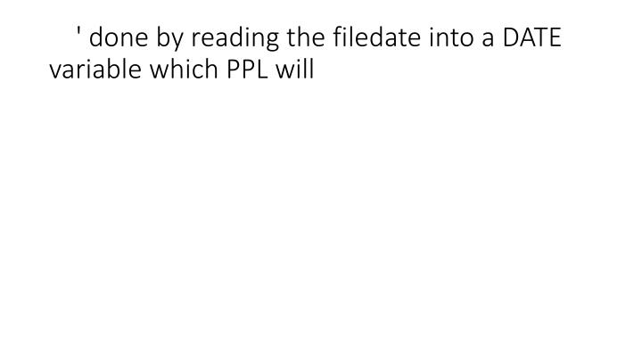 ' done by reading the filedate into a DATE variable which PPL will