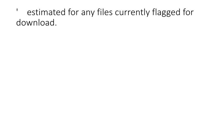 '    estimated for any files currently flagged for download.