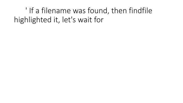 ' If a filename was found, then findfile highlighted it, let's wait for